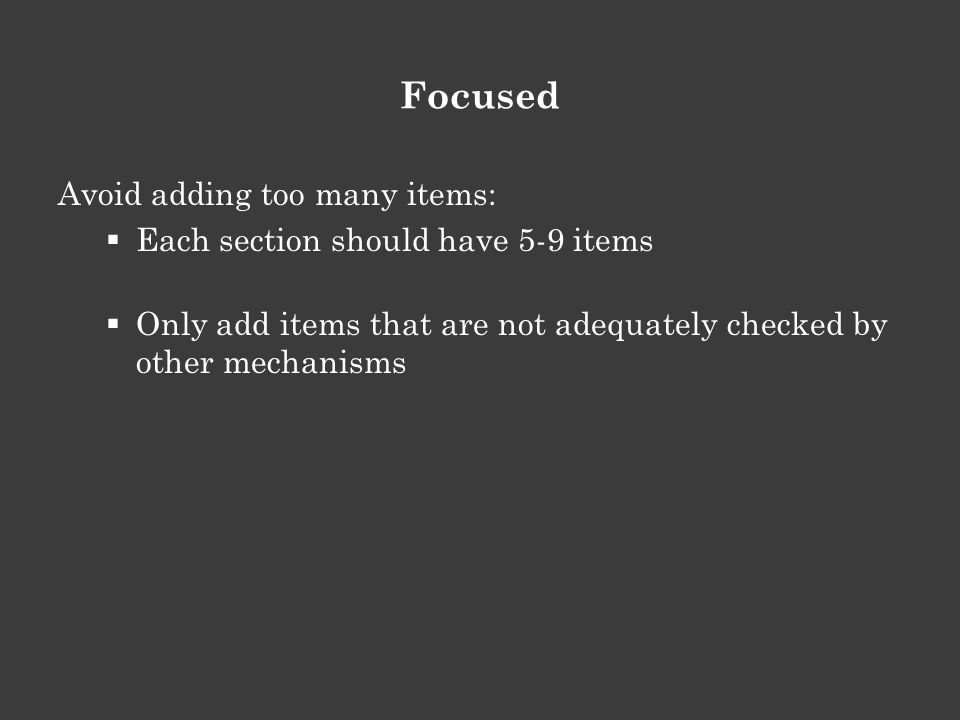 Focused Avoid adding too many items:  Each section should have 5-9 items  Only add items that are not adequately checked by other mechanisms