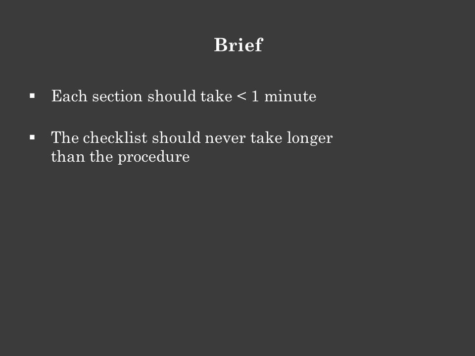  Each section should take < 1 minute  The checklist should never take longer than the procedure Brief