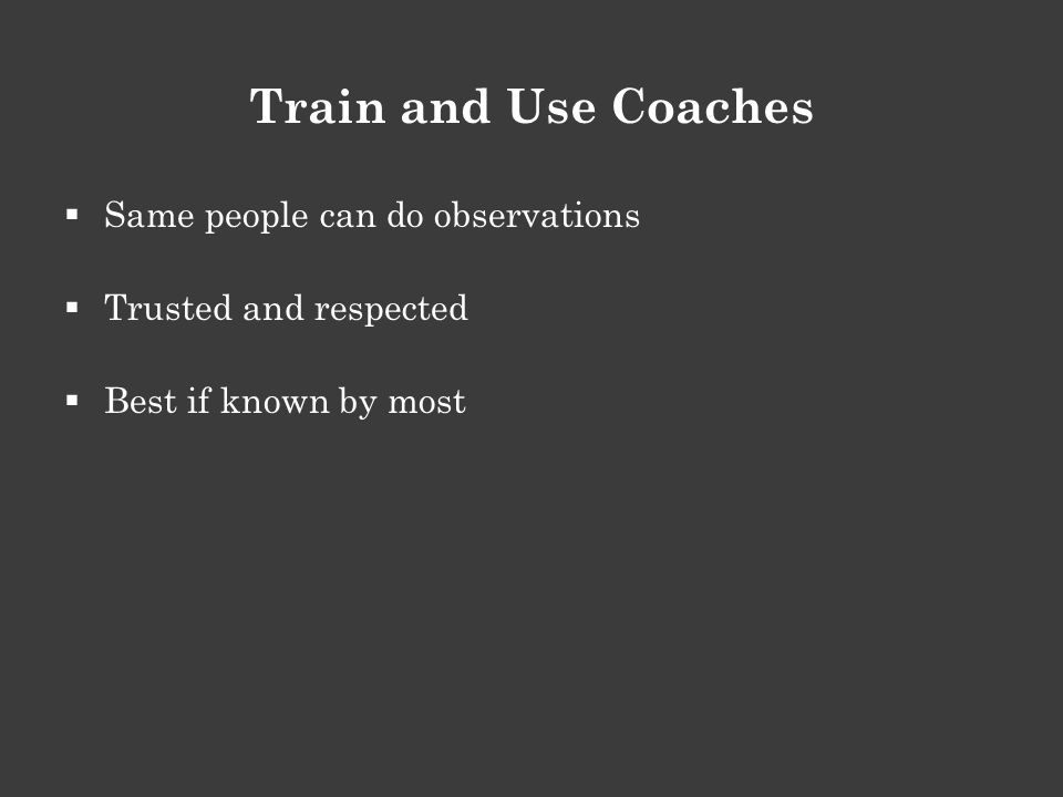 Train and Use Coaches  Same people can do observations  Trusted and respected  Best if known by most
