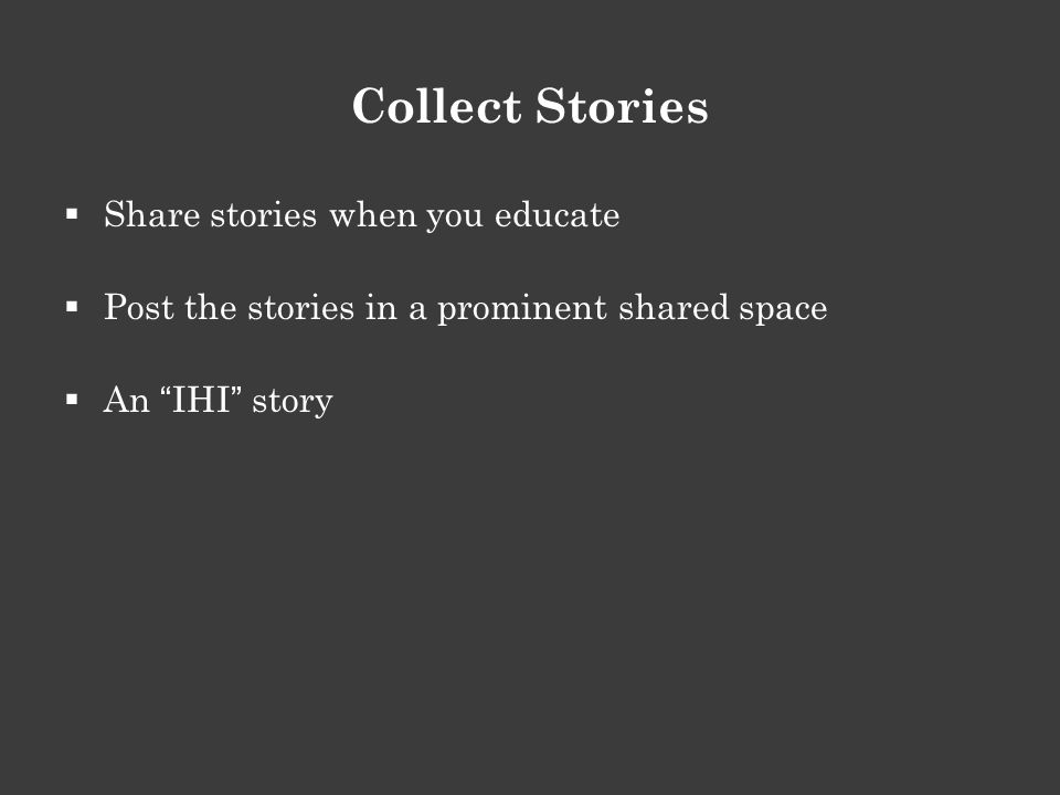 Collect Stories  Share stories when you educate  Post the stories in a prominent shared space  An IHI story