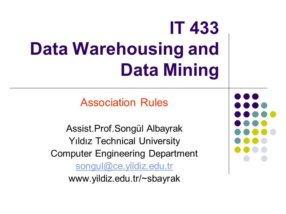 IT 433 Data Warehousing and Data Mining Association Rules Assist.Prof.Songül Albayrak Yıldız Technical University Computer Engineering Department songul@ce.yildiz.edu.tr www.yildiz.edu.tr/~sbayrak