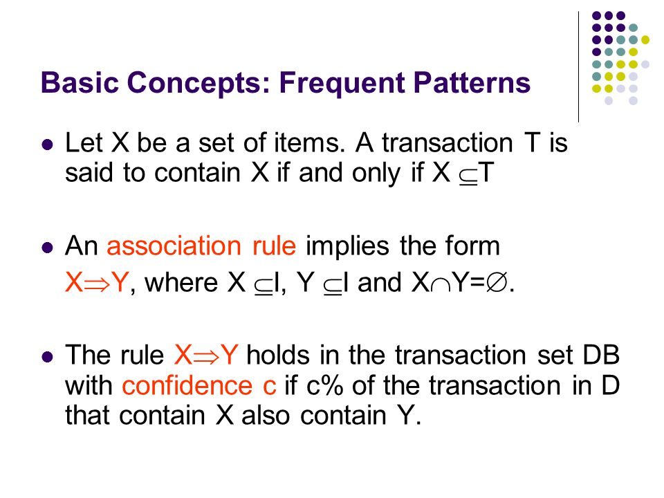 Let X be a set of items. A transaction T is said to contain X if and only if X  T An association rule implies the form X  Y, where X  I, Y  I and