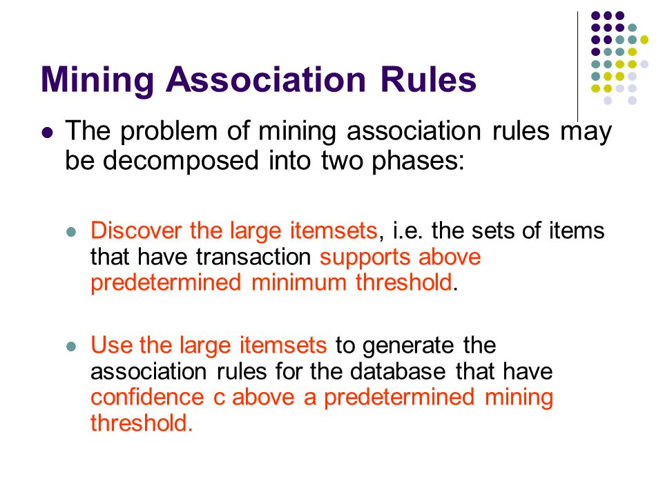 The problem of mining association rules may be decomposed into two phases: Discover the large itemsets, i.e. the sets of items that have transaction s