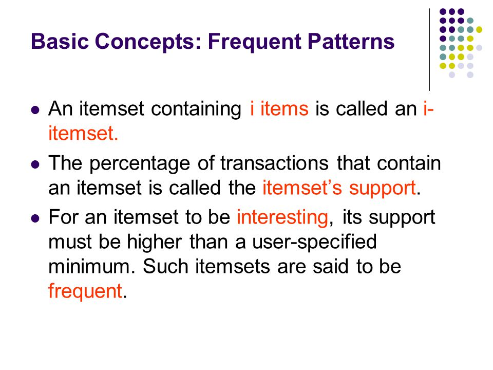 An itemset containing i items is called an i- itemset. The percentage of transactions that contain an itemset is called the itemset's support. For an