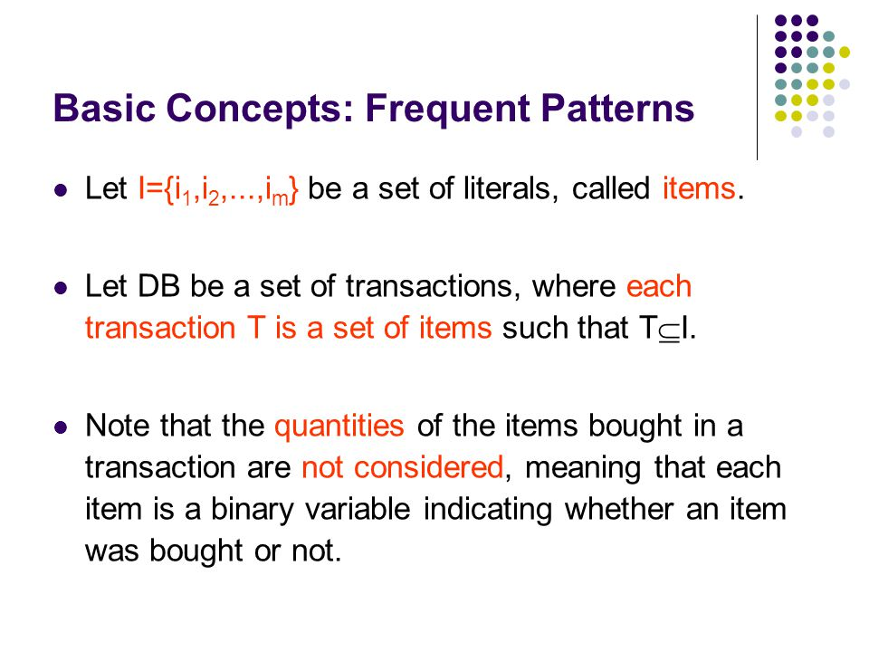 Let I={i 1,i 2,...,i m } be a set of literals, called items. Let DB be a set of transactions, where each transaction T is a set of items such that T 