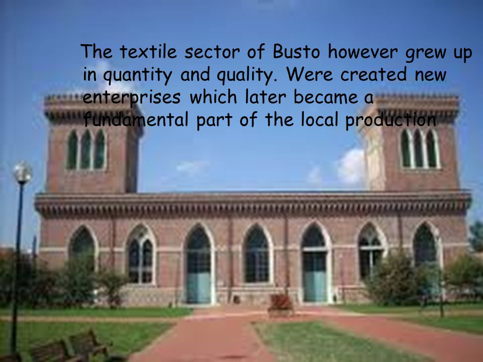 The textile sector of Busto however grew up in quantity and quality. Were created new enterprises which later became a fundamental part of the local p