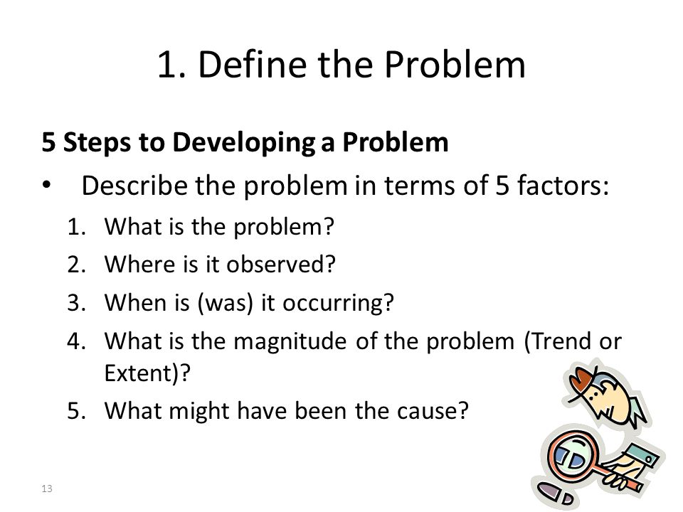 13 1. Define the Problem 5 Steps to Developing a Problem Describe the problem in terms of 5 factors: 1.What is the problem? 2.Where is it observed? 3.