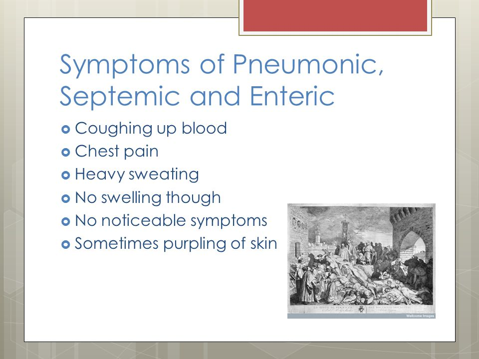 Symptoms of Pneumonic, Septemic and Enteric  Coughing up blood  Chest pain  Heavy sweating  No swelling though  No noticeable symptoms  Sometime