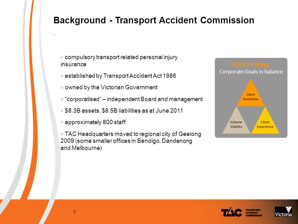3 > compulsory transport related personal injury insurance > established by Transport Accident Act 1986 > owned by the Victorian Government > corporatised – independent Board and management > $8.3B assets, $8.5B liabilities as at June 2011 > approximately 800 staff > TAC Headquarters moved to regional city of Geelong 2009 (some smaller offices in Bendigo, Dandenong and Melbourne) Background - Transport Accident Commission.