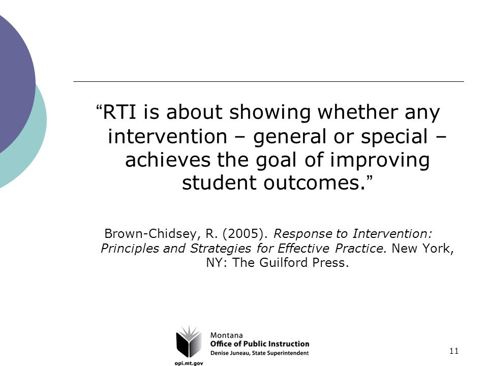 11 RTI is about showing whether any intervention – general or special – achieves the goal of improving student outcomes. Brown-Chidsey, R.