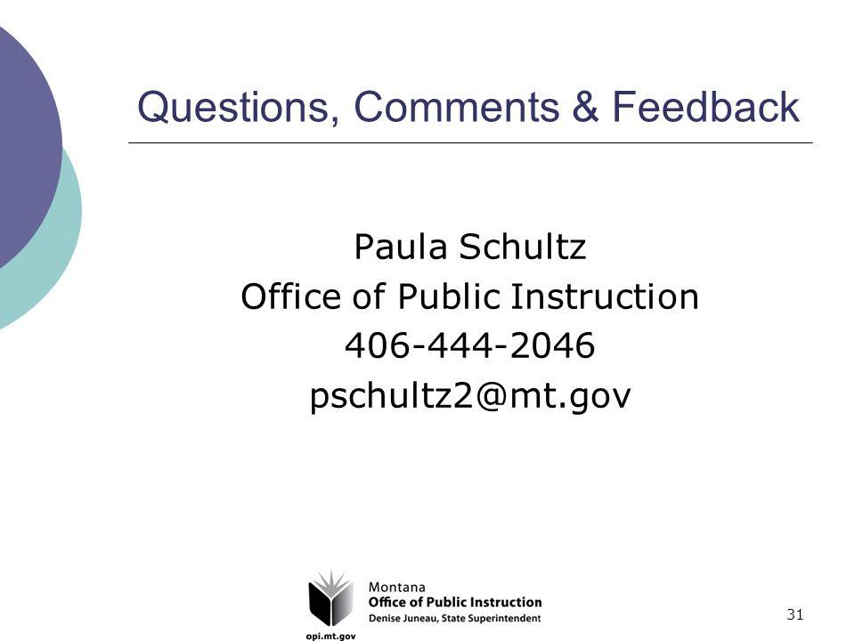 31 Questions, Comments & Feedback Paula Schultz Office of Public Instruction 406-444-2046 pschultz2@mt.gov
