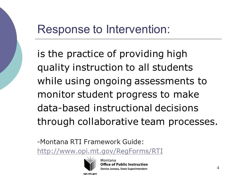 4 Response to Intervention: is the practice of providing high quality instruction to all students while using ongoing assessments to monitor student progress to make data-based instructional decisions through collaborative team processes.