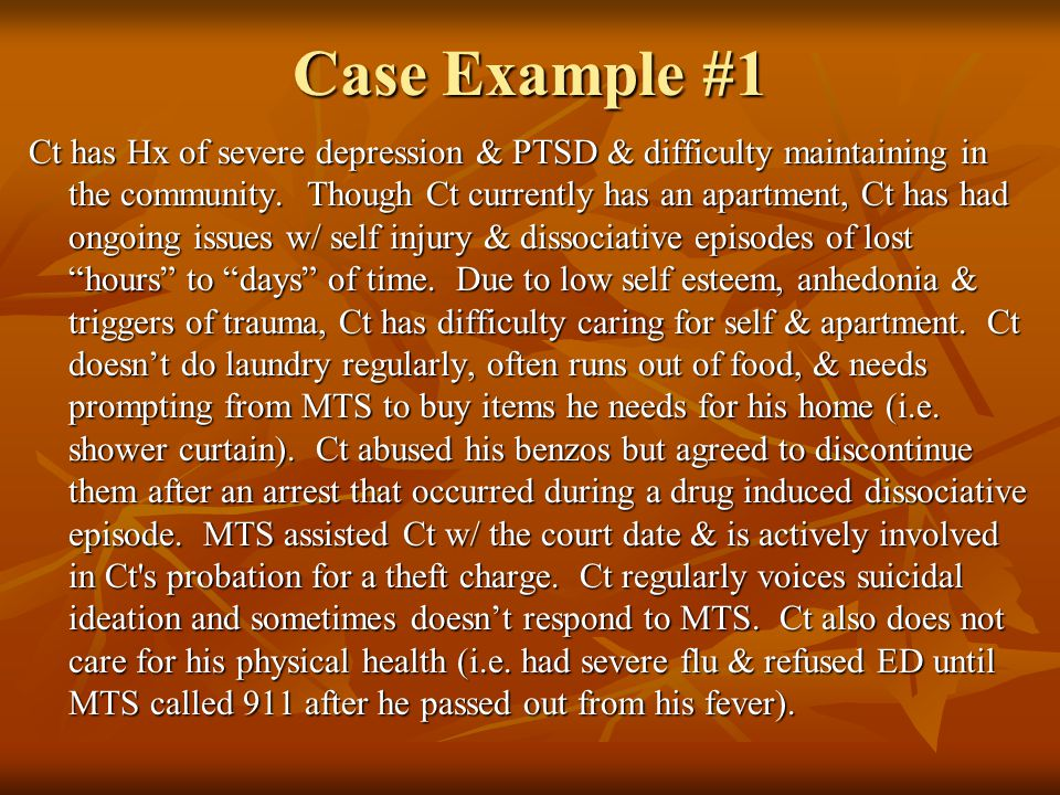 Case Example #1 Ct has Hx of severe depression & PTSD & difficulty maintaining in the community. Though Ct currently has an apartment, Ct has had ongo