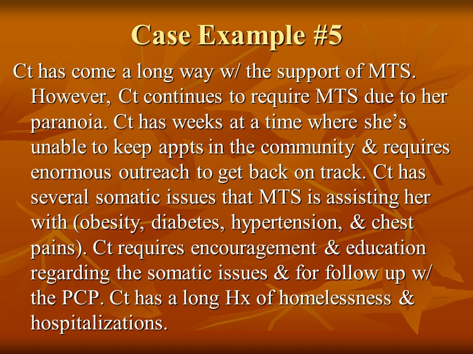 Case Example #5 Ct has come a long way w/ the support of MTS. However, Ct continues to require MTS due to her paranoia. Ct has weeks at a time where s