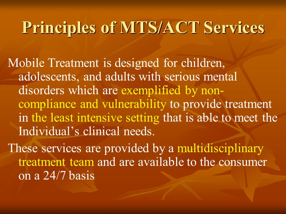 Principles of MTS/ACT Services Mobile Treatment is designed for children, adolescents, and adults with serious mental disorders which are exemplified