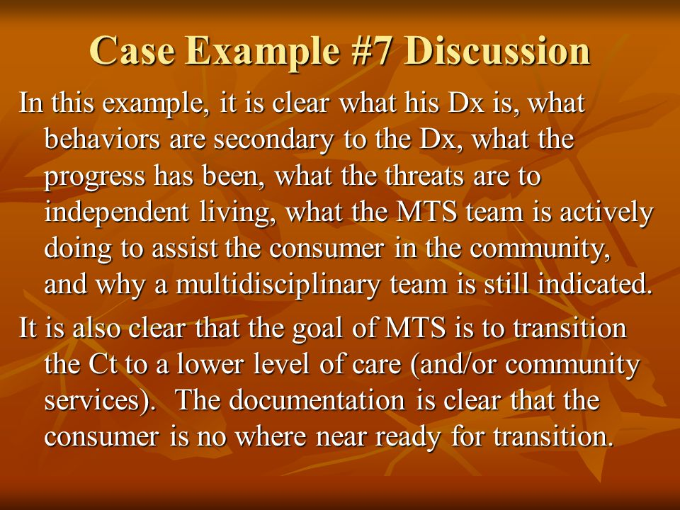 Case Example #7 Discussion In this example, it is clear what his Dx is, what behaviors are secondary to the Dx, what the progress has been, what the threats are to independent living, what the MTS team is actively doing to assist the consumer in the community, and why a multidisciplinary team is still indicated.
