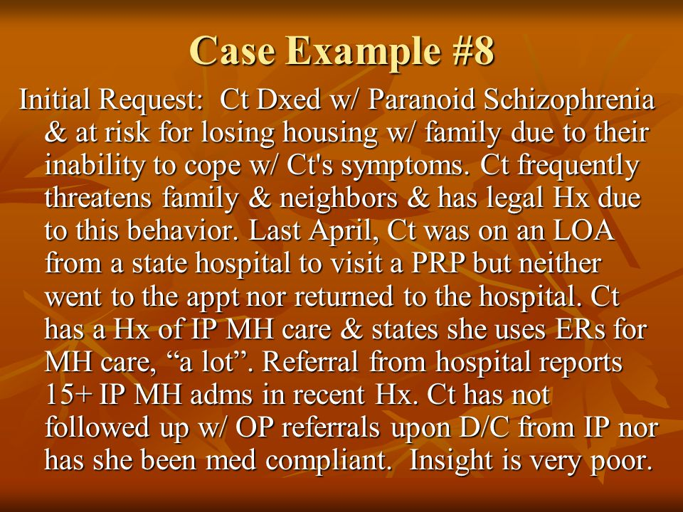 Case Example #8 Initial Request: Ct Dxed w/ Paranoid Schizophrenia & at risk for losing housing w/ family due to their inability to cope w/ Ct s symptoms.
