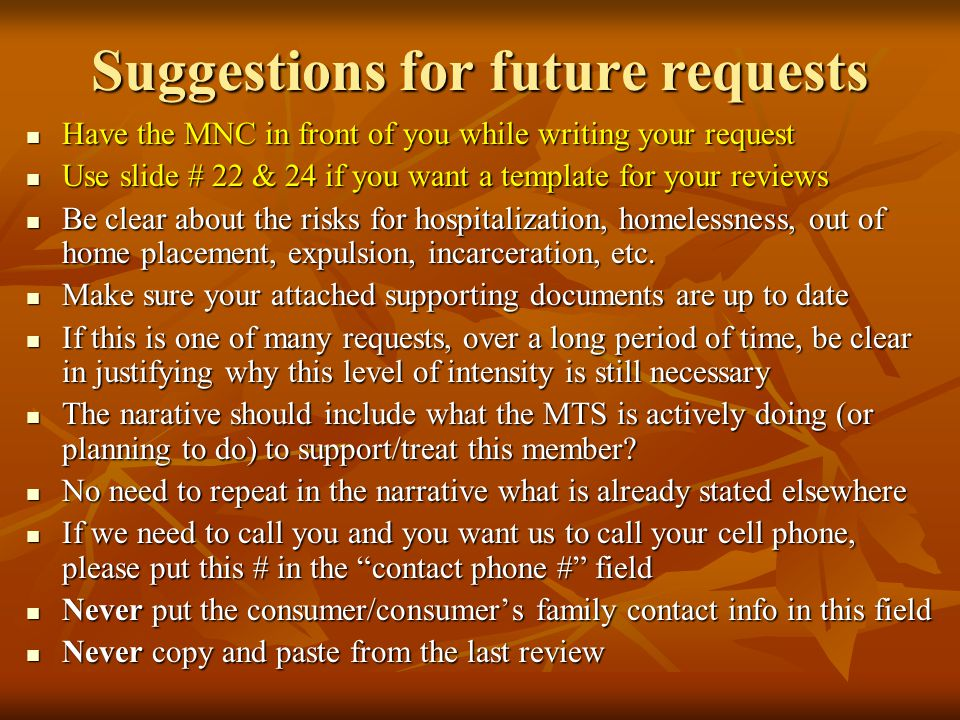 Suggestions for future requests Have the MNC in front of you while writing your request Have the MNC in front of you while writing your request Use slide # 22 & 24 if you want a template for your reviews Use slide # 22 & 24 if you want a template for your reviews Be clear about the risks for hospitalization, homelessness, out of home placement, expulsion, incarceration, etc.