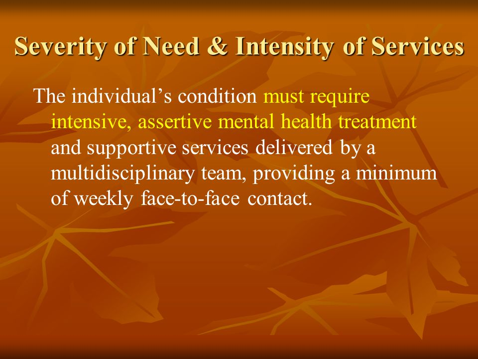 Severity of Need & Intensity of Services The individual's condition must require intensive, assertive mental health treatment and supportive services delivered by a multidisciplinary team, providing a minimum of weekly face-to-face contact.