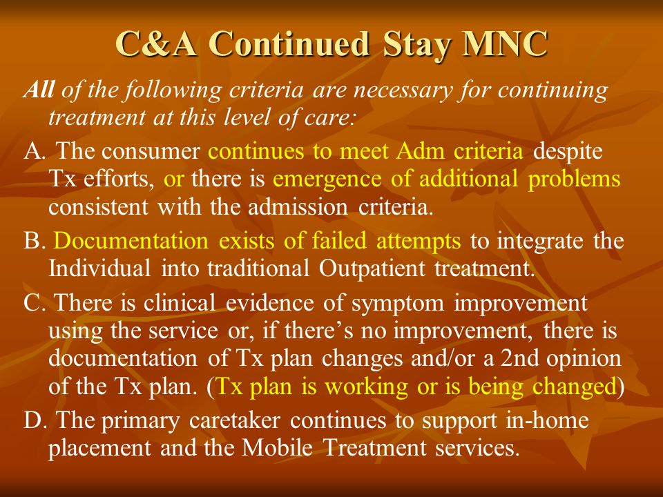 C&A Continued Stay MNC All of the following criteria are necessary for continuing treatment at this level of care: A.