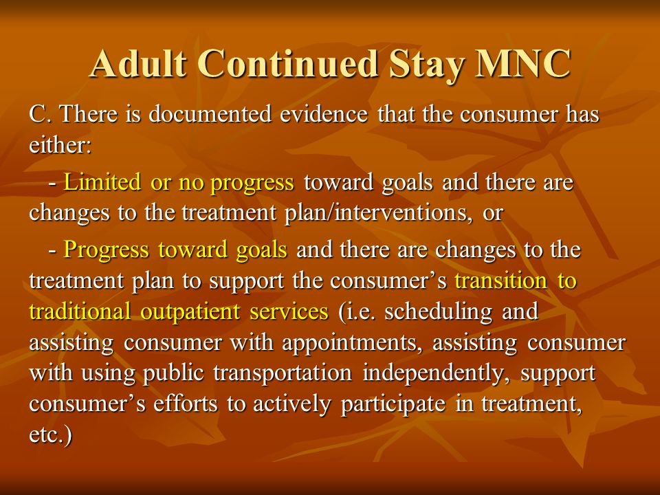 Adult Continued Stay MNC C. There is documented evidence that the consumer has either: - Limited or no progress toward goals and there are changes to