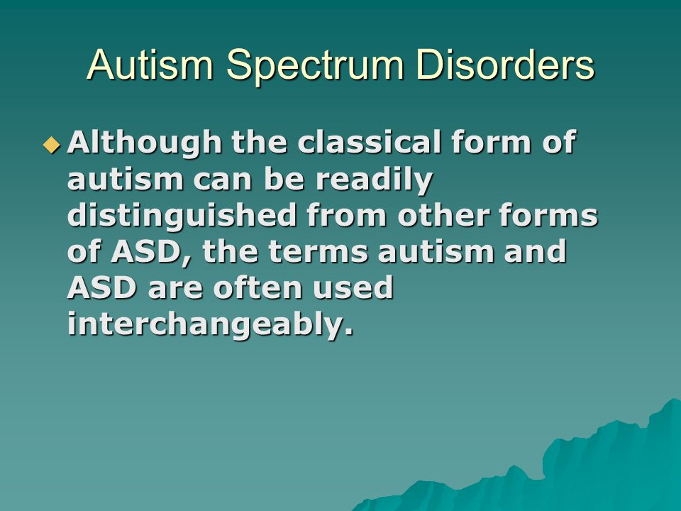 Autism Spectrum Disorders  Although the classical form of autism can be readily distinguished from other forms of ASD, the terms autism and ASD are o