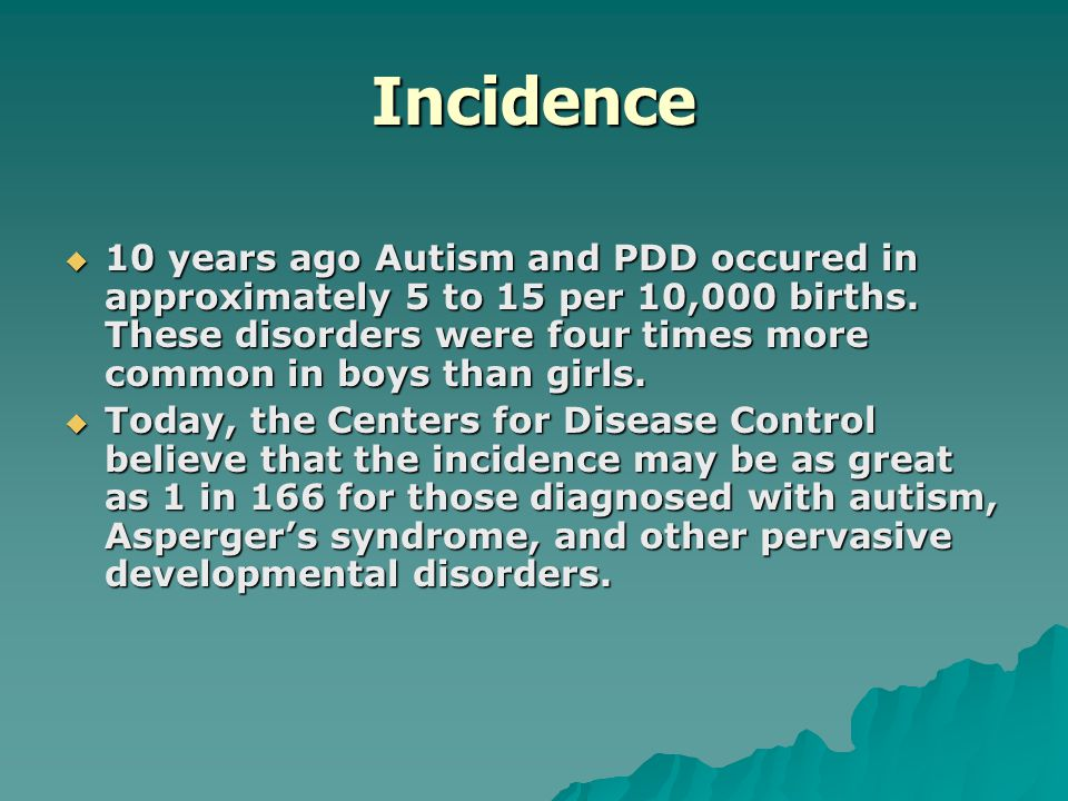 Incidence  10 years ago Autism and PDD occured in approximately 5 to 15 per 10,000 births. These disorders were four times more common in boys than g