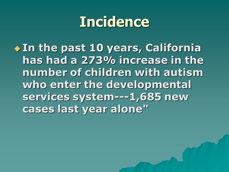 Incidence  In the past 10 years, California has had a 273% increase in the number of children with autism who enter the developmental services system