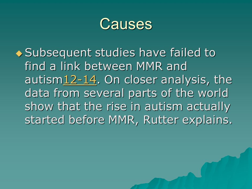 Causes  Subsequent studies have failed to find a link between MMR and autism12-14. On closer analysis, the data from several parts of the world show
