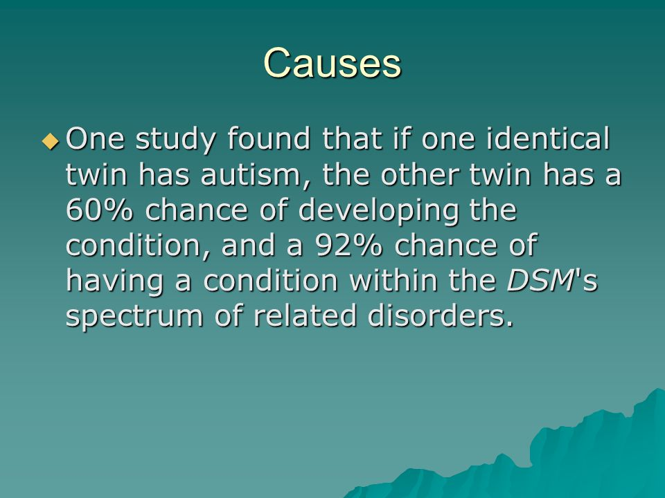 Causes  One study found that if one identical twin has autism, the other twin has a 60% chance of developing the condition, and a 92% chance of havin