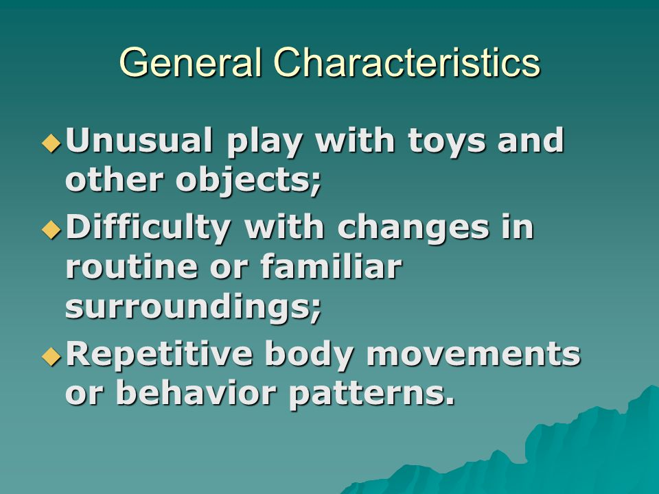 General Characteristics  Unusual play with toys and other objects;  Difficulty with changes in routine or familiar surroundings;  Repetitive body m