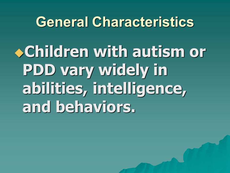 General Characteristics  Children with autism or PDD vary widely in abilities, intelligence, and behaviors.