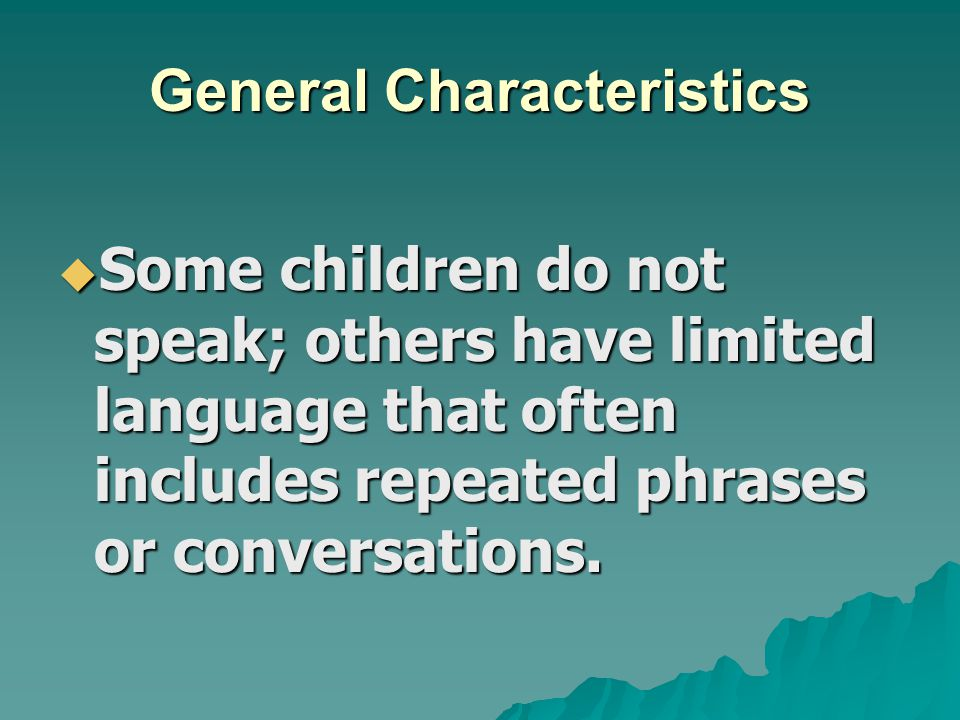 General Characteristics  Some children do not speak; others have limited language that often includes repeated phrases or conversations.