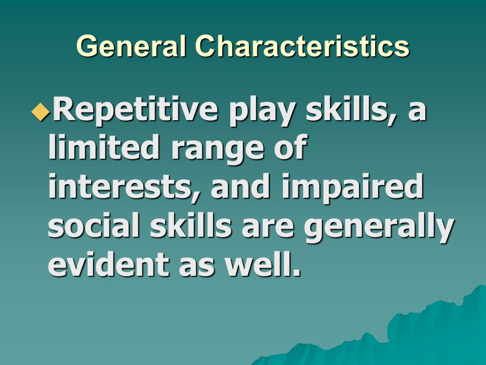 General Characteristics  Repetitive play skills, a limited range of interests, and impaired social skills are generally evident as well.