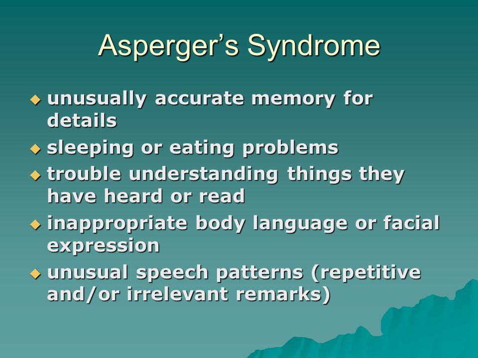 Asperger's Syndrome  unusually accurate memory for details  sleeping or eating problems  trouble understanding things they have heard or read  ina