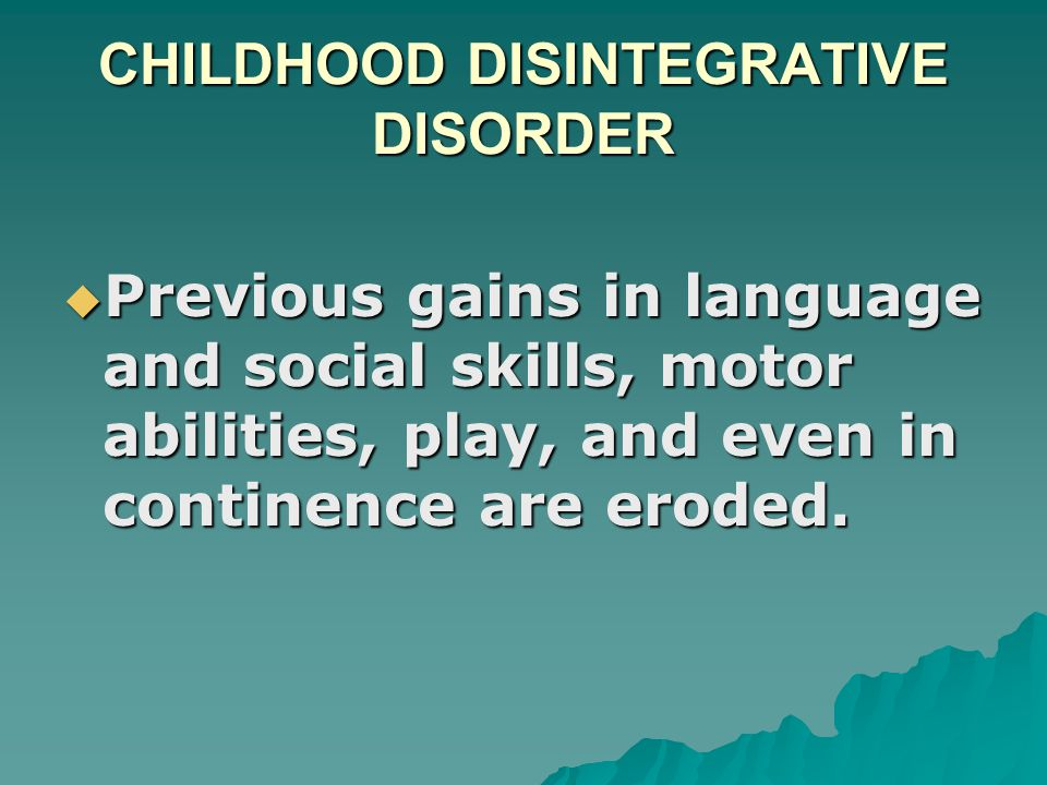 CHILDHOOD DISINTEGRATIVE DISORDER  Previous gains in language and social skills, motor abilities, play, and even in continence are eroded.  Previous