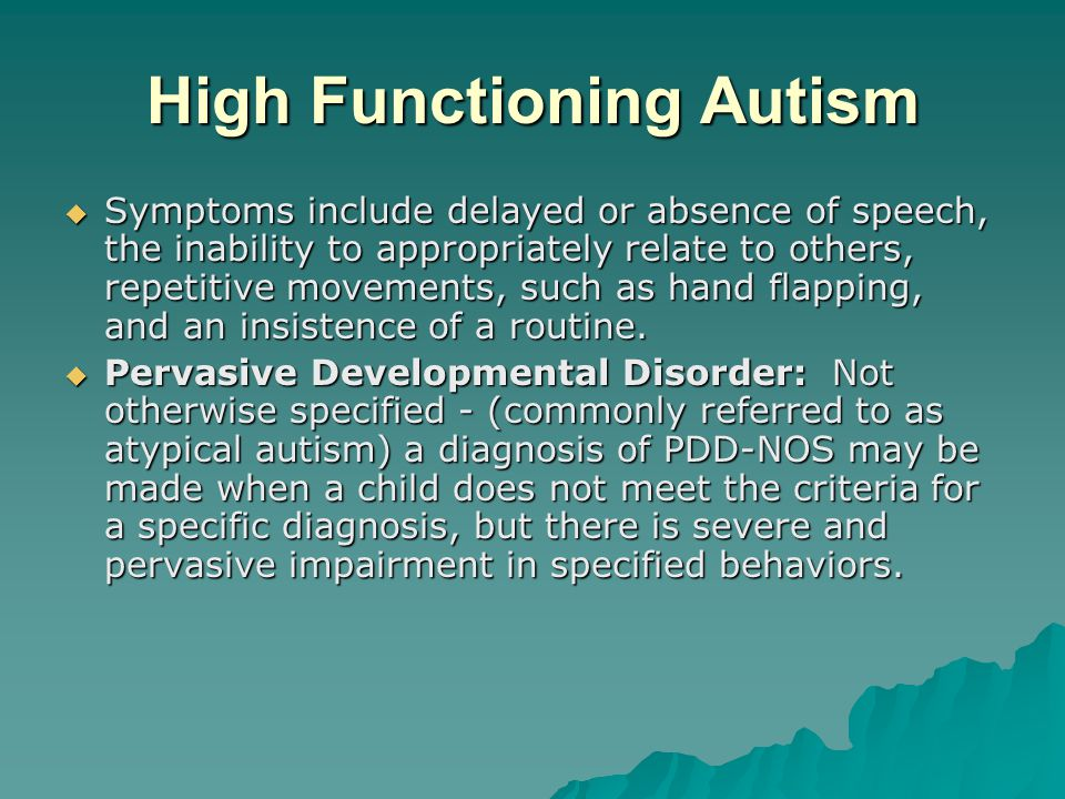 High Functioning Autism  Symptoms include delayed or absence of speech, the inability to appropriately relate to others, repetitive movements, such a
