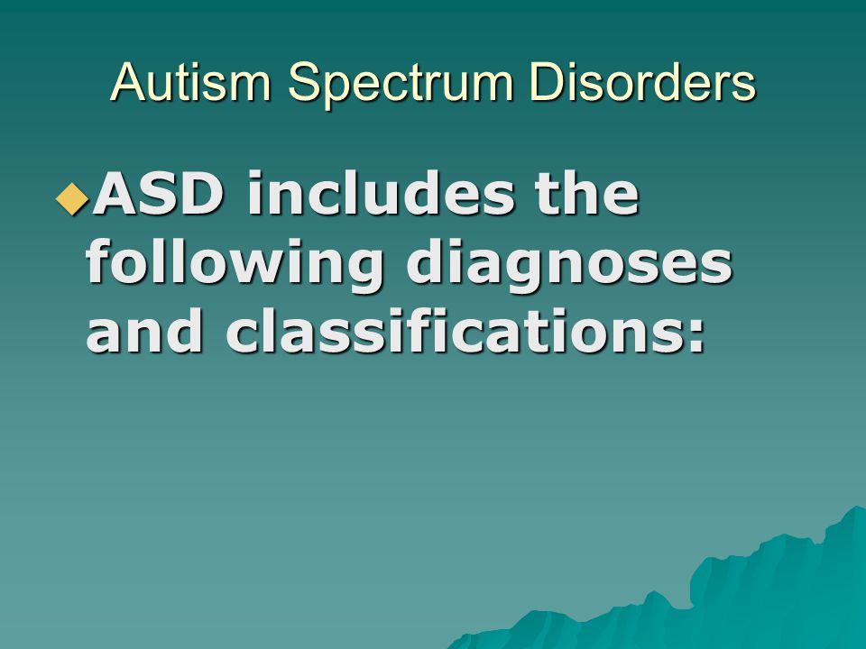 Autism Spectrum Disorders  ASD includes the following diagnoses and classifications: