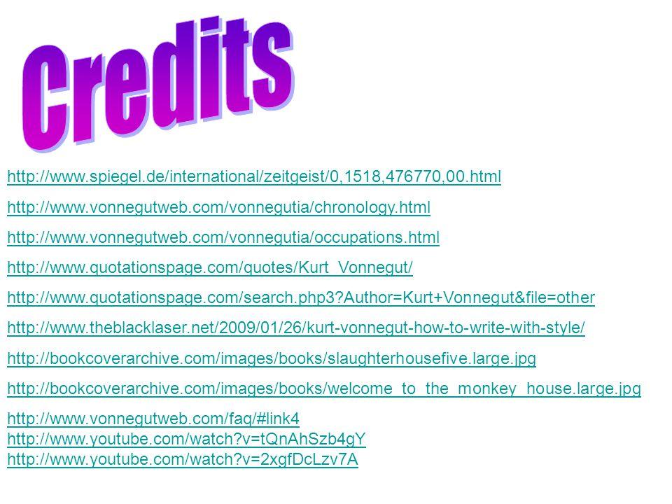 http://www.spiegel.de/international/zeitgeist/0,1518,476770,00.html http://www.vonnegutweb.com/vonnegutia/chronology.html http://www.vonnegutweb.com/vonnegutia/occupations.html http://www.quotationspage.com/quotes/Kurt_Vonnegut/ http://www.quotationspage.com/search.php3?Author=Kurt+Vonnegut&file=other http://www.theblacklaser.net/2009/01/26/kurt-vonnegut-how-to-write-with-style/ http://bookcoverarchive.com/images/books/slaughterhousefive.large.jpg http://bookcoverarchive.com/images/books/welcome_to_the_monkey_house.large.jpg http://www.vonnegutweb.com/faq/#link4 http://www.youtube.com/watch?v=tQnAhSzb4gY http://www.youtube.com/watch?v=2xgfDcLzv7A