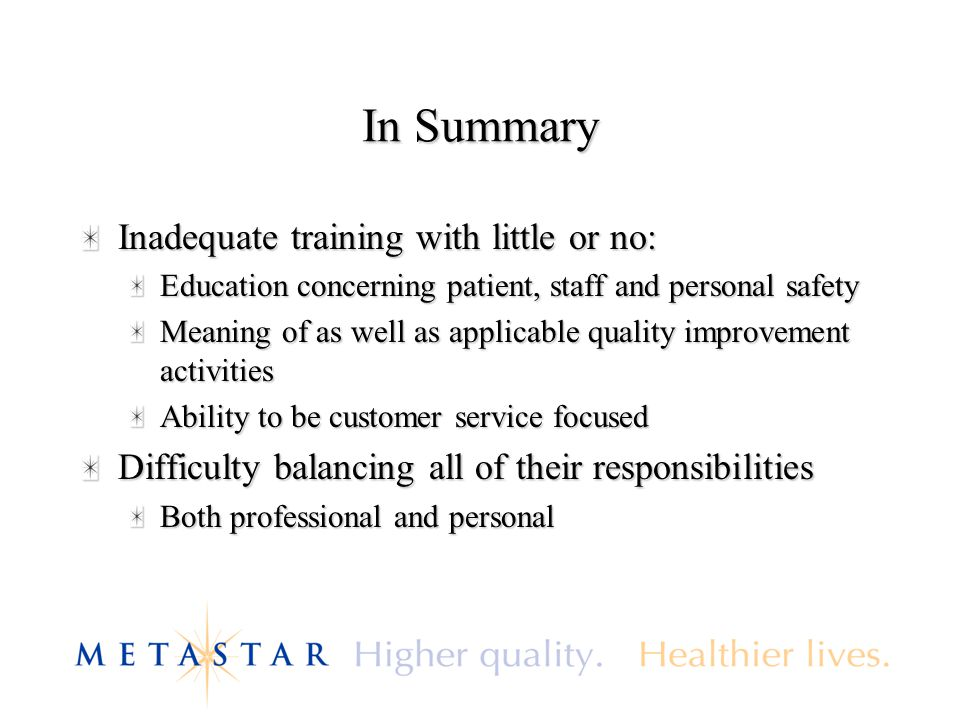 In Summary Inadequate training with little or no: Education concerning patient, staff and personal safety Meaning of as well as applicable quality improvement activities Ability to be customer service focused Difficulty balancing all of their responsibilities Both professional and personal