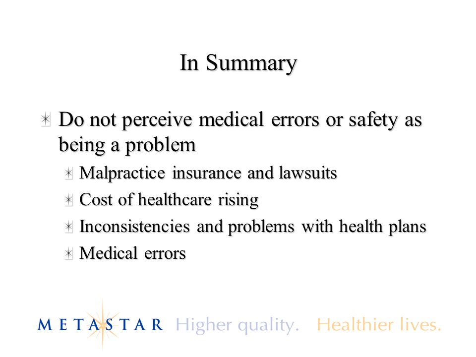 In Summary Do not perceive medical errors or safety as being a problem Malpractice insurance and lawsuits Cost of healthcare rising Inconsistencies an