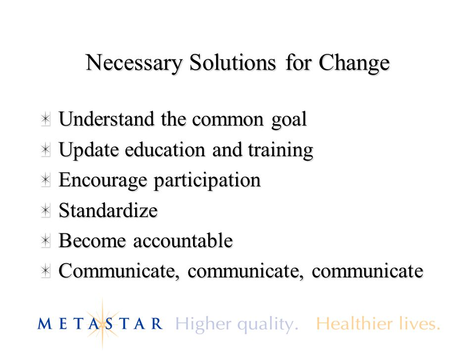 Necessary Solutions for Change Understand the common goal Update education and training Encourage participation Standardize Become accountable Communicate, communicate, communicate