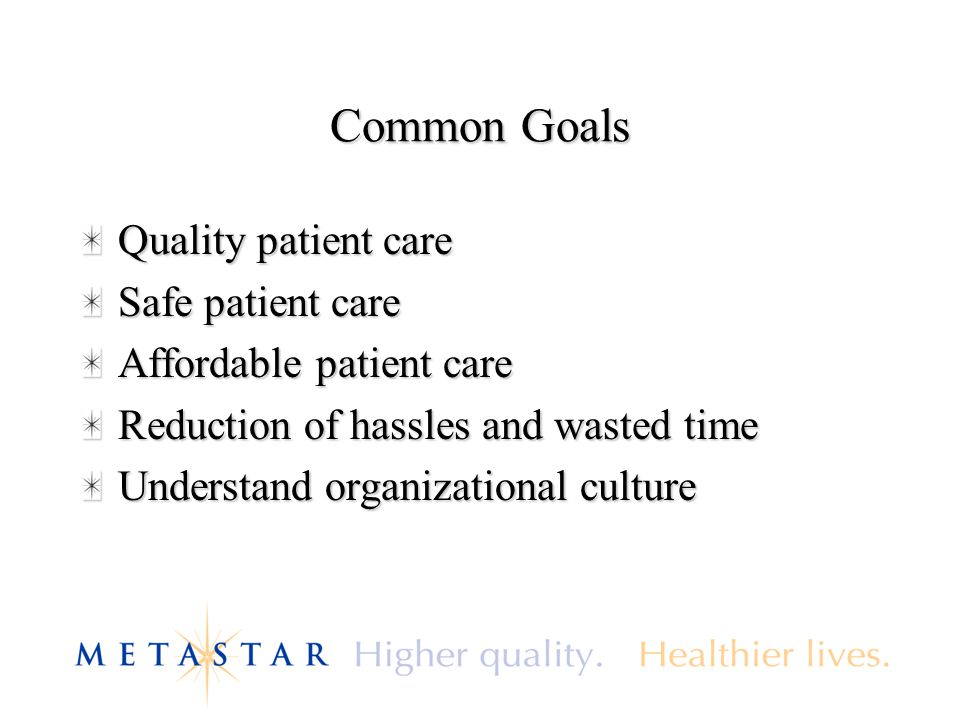 Common Goals Quality patient care Safe patient care Affordable patient care Reduction of hassles and wasted time Understand organizational culture
