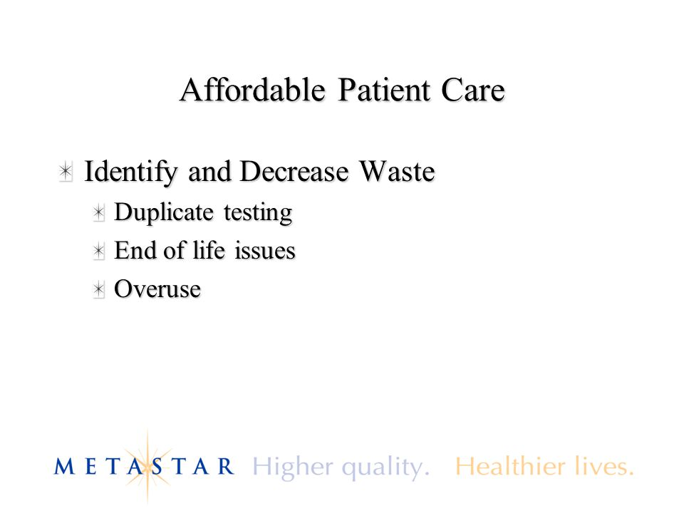 Affordable Patient Care Identify and Decrease Waste Duplicate testing End of life issues Overuse