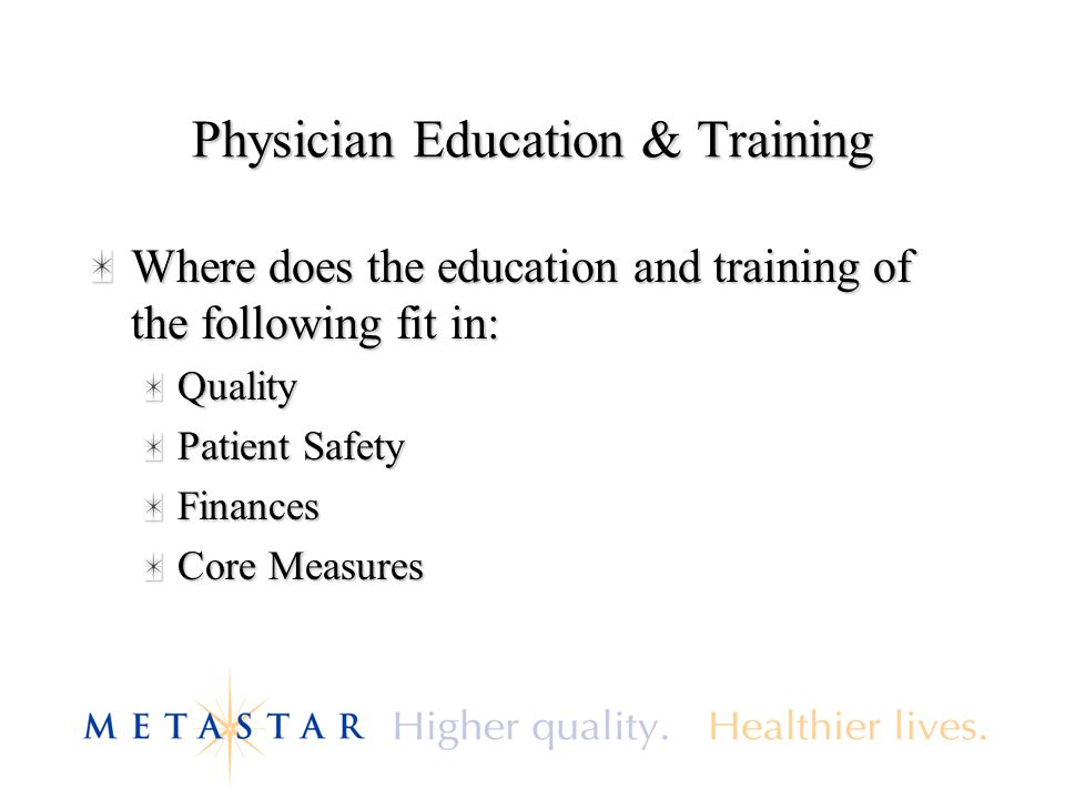 Physician Education & Training Where does the education and training of the following fit in: Quality Patient Safety Finances Core Measures