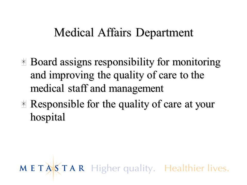 Medical Affairs Department Board assigns responsibility for monitoring and improving the quality of care to the medical staff and management Responsible for the quality of care at your hospital