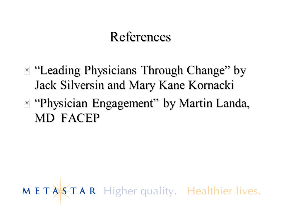 References Leading Physicians Through Change by Jack Silversin and Mary Kane Kornacki Physician Engagement by Martin Landa, MD FACEP