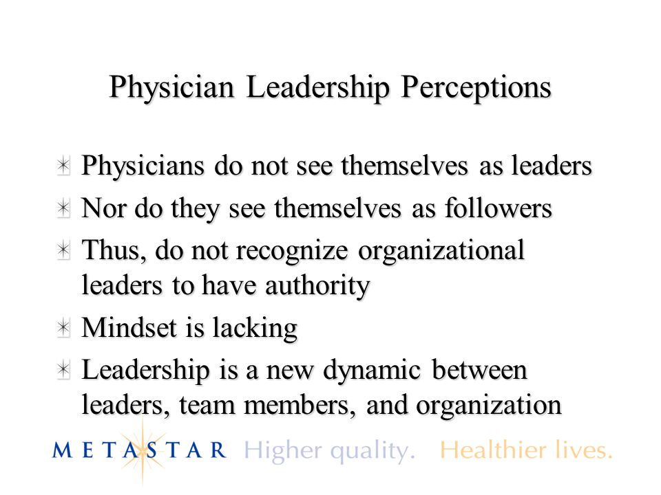 Physician Leadership Perceptions Physicians do not see themselves as leaders Nor do they see themselves as followers Thus, do not recognize organizational leaders to have authority Mindset is lacking Leadership is a new dynamic between leaders, team members, and organization