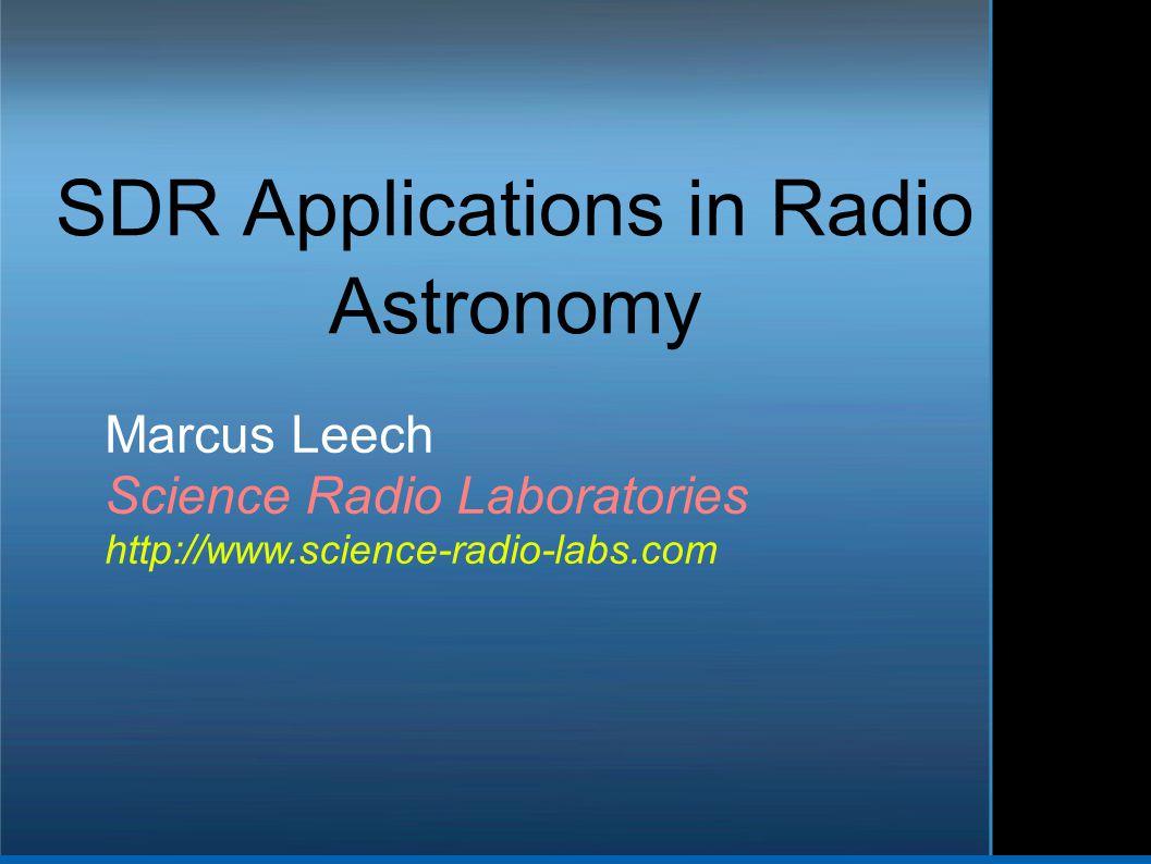 SDR Applications in Radio Astronomy Marcus Leech Science Radio Laboratories http://www.science-radio-labs.com