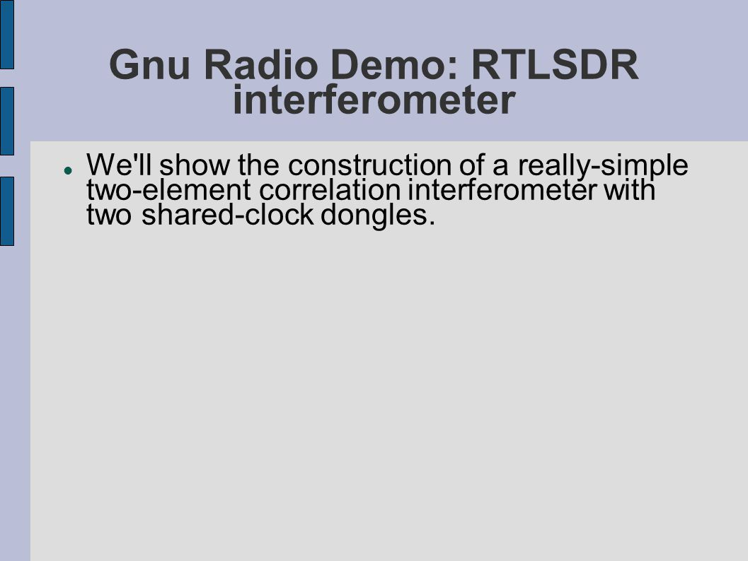 Gnu Radio Demo: RTLSDR interferometer We'll show the construction of a really-simple two-element correlation interferometer with two shared-clock dong